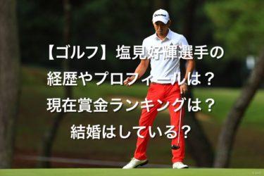 【ゴルフ】塩見好輝プロの経歴やプロフィールは?現在賞金ランキングは?結婚はしている?