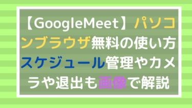 【GoogleMeet】パソコンブラウザ無料版の使い方!スケジュール管理とカメラ・退出も画像で解説
