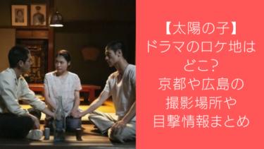 【太陽の子】ドラマのロケ地はどこ?京都や広島の撮影場所や目撃情報まとめ