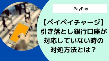 【ペイペイチャージ】引き落とし銀行口座が対応していない時の対処方法とは?
