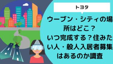【トヨタ】ウーブン・シティの場所はどこ?いつ完成する?住みたい人・般人入居者募集はあるの?
